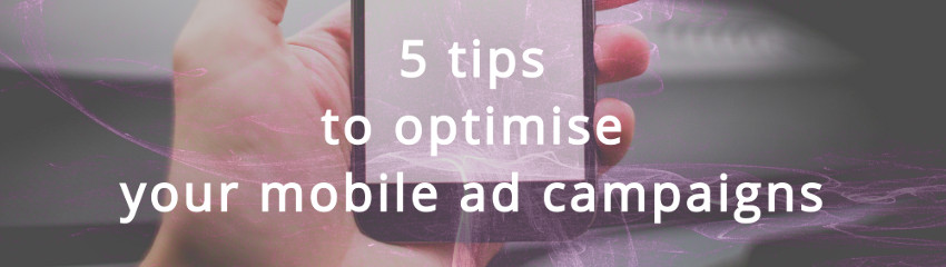 5 tips to optimise your mobile ads campaigns